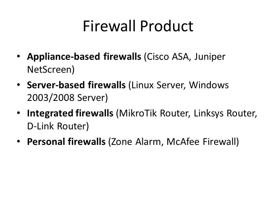 Firewall Product Appliance-based firewalls (Cisco ASA, Juniper NetScreen) Server-based firewalls (Linux Server, Windows 2003/2008 Server) Integrated firewalls (MikroTik Router, Linksys Router, D-Link Router) Personal firewalls (Zone Alarm, McAfee Firewall)