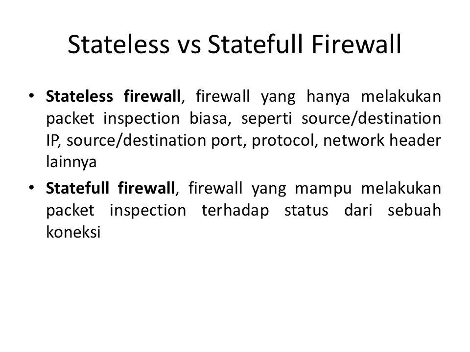 Stateless vs Statefull Firewall Stateless firewall, firewall yang hanya melakukan packet inspection biasa, seperti source/destination IP, source/destination port, protocol, network header lainnya Statefull firewall, firewall yang mampu melakukan packet inspection terhadap status dari sebuah koneksi