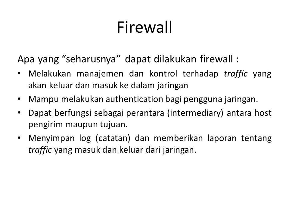 Apa yang seharusnya dapat dilakukan firewall : Melakukan manajemen dan kontrol terhadap traffic yang akan keluar dan masuk ke dalam jaringan Mampu melakukan authentication bagi pengguna jaringan.