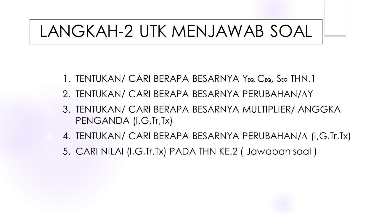 LANGKAH-2 UTK MENJAWAB SOAL 1) 1. TENTUKAN/ CARI BERAPA BESARNYA Y EQ, C EQ, S EQ THN.1 2) 2. TENTUKAN/ CARI BERAPA BESARNYA PERUBAHAN/∆Y 3) 3. TENTUK