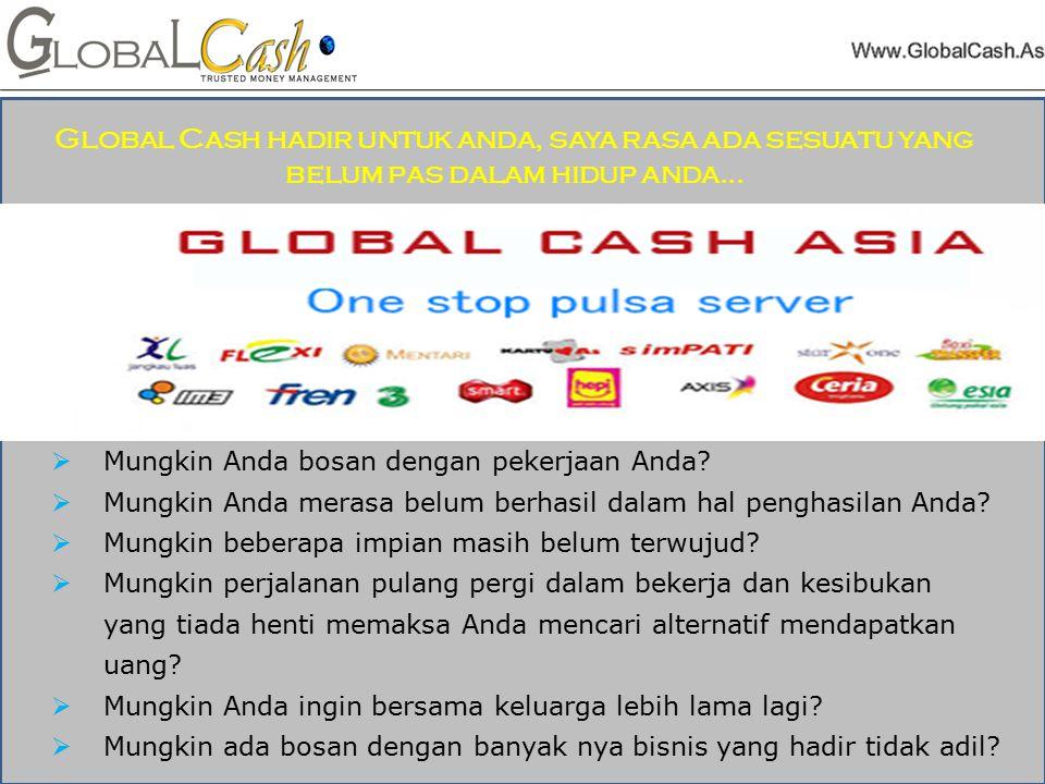 Kami adalah sebuah komunitas yang berbasis internet, Multi Level Marketing bertaraf internasional yang mempunyai beberapa mitra Aliansi dan Channel di nusantara yang Bermarkas di indonesia,kami adalah komunitas yang hadir untuk memberikan bukti bukan Cuma janji,global cash di Industri Pemasaran Jaringan dan menciptakan keberhasilan besar dengan rangkaian produk kami yang hebat dan revolusioner yang di padu dengan Ke sempatan Bisnis.