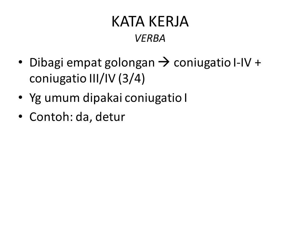 KATA KERJA VERBA Dibagi empat golongan  coniugatio I-IV + coniugatio III/IV (3/4) Yg umum dipakai coniugatio I Contoh: da, detur