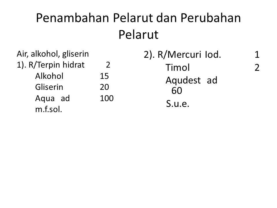 Penambahan Pelarut dan Perubahan Pelarut Air, alkohol, gliserin 1). R/Terpin hidrat 2 Alkohol15 Gliserin20 Aqua ad 100 m.f.sol. 2). R/Mercuri Iod.1 Ti