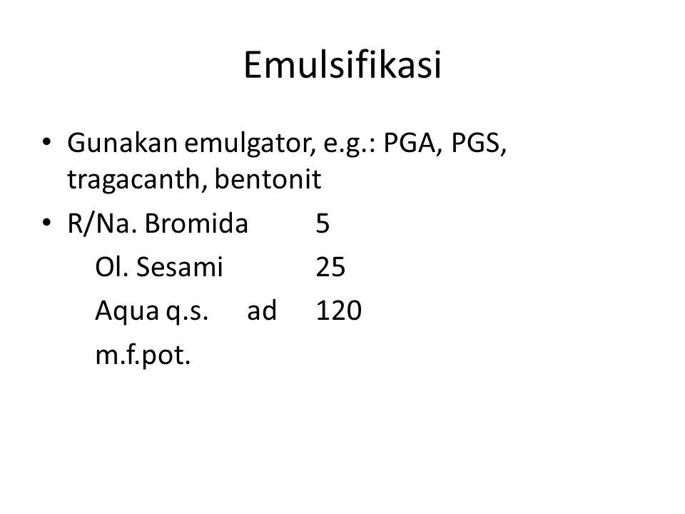 Emulsifikasi Gunakan emulgator, e.g.: PGA, PGS, tragacanth, bentonit R/Na. Bromida5 Ol. Sesami25 Aqua q.s.ad120 m.f.pot.
