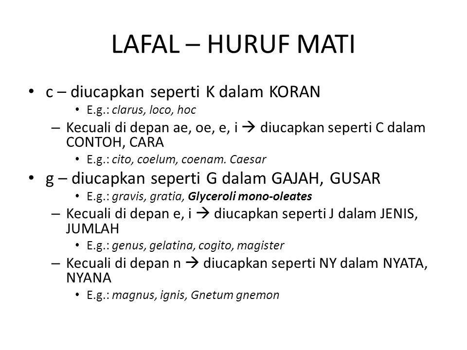 LAFAL – HURUF MATI c – diucapkan seperti K dalam KORAN E.g.: clarus, loco, hoc – Kecuali di depan ae, oe, e, i  diucapkan seperti C dalam CONTOH, CAR