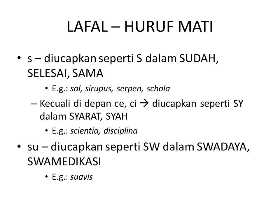 LAFAL – HURUF MATI s – diucapkan seperti S dalam SUDAH, SELESAI, SAMA E.g.: sol, sirupus, serpen, schola – Kecuali di depan ce, ci  diucapkan seperti