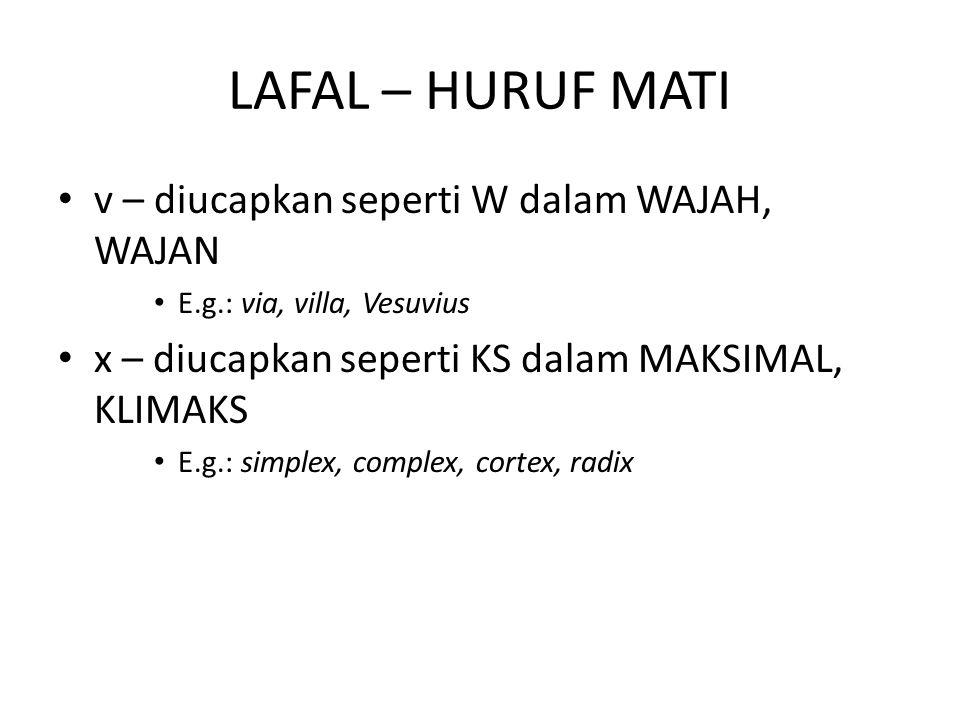 LAFAL – HURUF MATI v – diucapkan seperti W dalam WAJAH, WAJAN E.g.: via, villa, Vesuvius x – diucapkan seperti KS dalam MAKSIMAL, KLIMAKS E.g.: simple