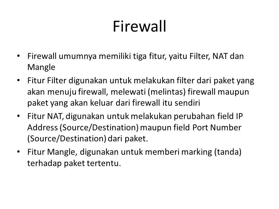 Firewall Fitur Filter memiliki 3 chain built-in : Input, digunakan untuk melakukan filter bagi paket yang ditujukan bagi interface-interface dari firewall itu sendiri Forward, digunakan untuk melakukan filter bagi paket yang akan melintasi firewall (fungsi routing) Output, digunakan untuk melakukan filter bagi paket yang berasal dari firewall itu sendiri.
