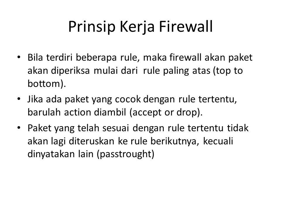 Prinsip Kerja Firewall Bila terdiri beberapa rule, maka firewall akan paket akan diperiksa mulai dari rule paling atas (top to bottom). Jika ada paket