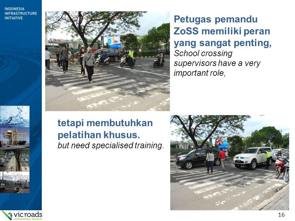 16 Petugas pemandu ZoSS memiliki peran yang sangat penting, School crossing supervisors have a very important role, tetapi membutuhkan pelatihan khusus.