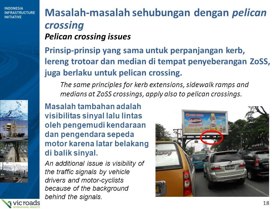 18 Masalah-masalah sehubungan dengan pelican crossing Pelican crossing issues Prinsip-prinsip yang sama untuk perpanjangan kerb, lereng trotoar dan median di tempat penyeberangan ZoSS, juga berlaku untuk pelican crossing.