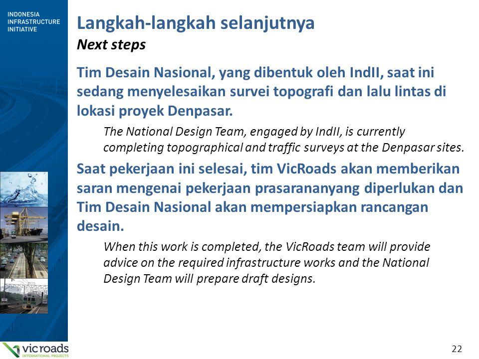 22 Langkah-langkah selanjutnya Next steps Tim Desain Nasional, yang dibentuk oleh IndII, saat ini sedang menyelesaikan survei topografi dan lalu lintas di lokasi proyek Denpasar.
