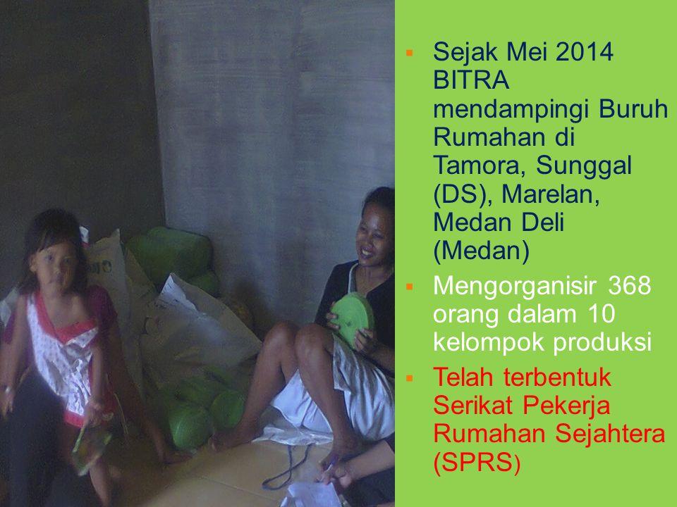  Sejak Mei 2014 BITRA mendampingi Buruh Rumahan di Tamora, Sunggal (DS), Marelan, Medan Deli (Medan)  Mengorganisir 368 orang dalam 10 kelompok produksi  Telah terbentuk Serikat Pekerja Rumahan Sejahtera (SPRS ) PENDAMPINGAN