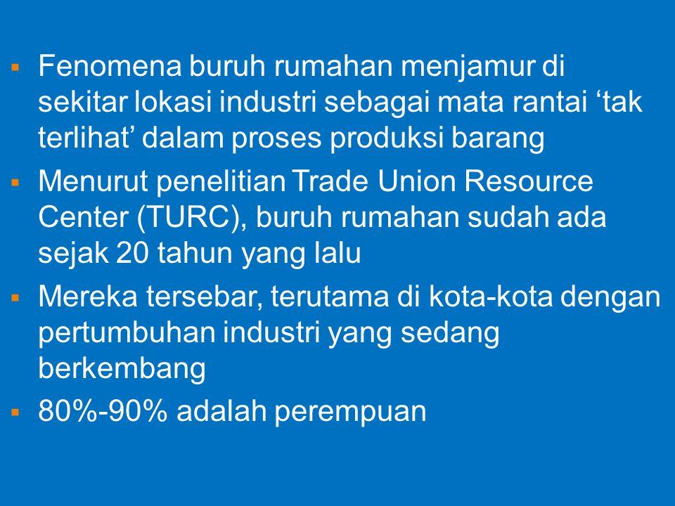  Fenomena buruh rumahan menjamur di sekitar lokasi industri sebagai mata rantai 'tak terlihat' dalam proses produksi barang  Menurut penelitian Trade Union Resource Center (TURC), buruh rumahan sudah ada sejak 20 tahun yang lalu  Mereka tersebar, terutama di kota-kota dengan pertumbuhan industri yang sedang berkembang  80%-90% adalah perempuan