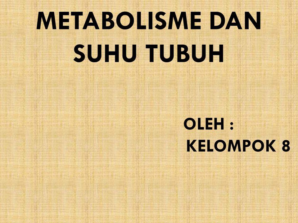 METABOLISME DAN SUHU TUBUH OLEH : KELOMPOK 8