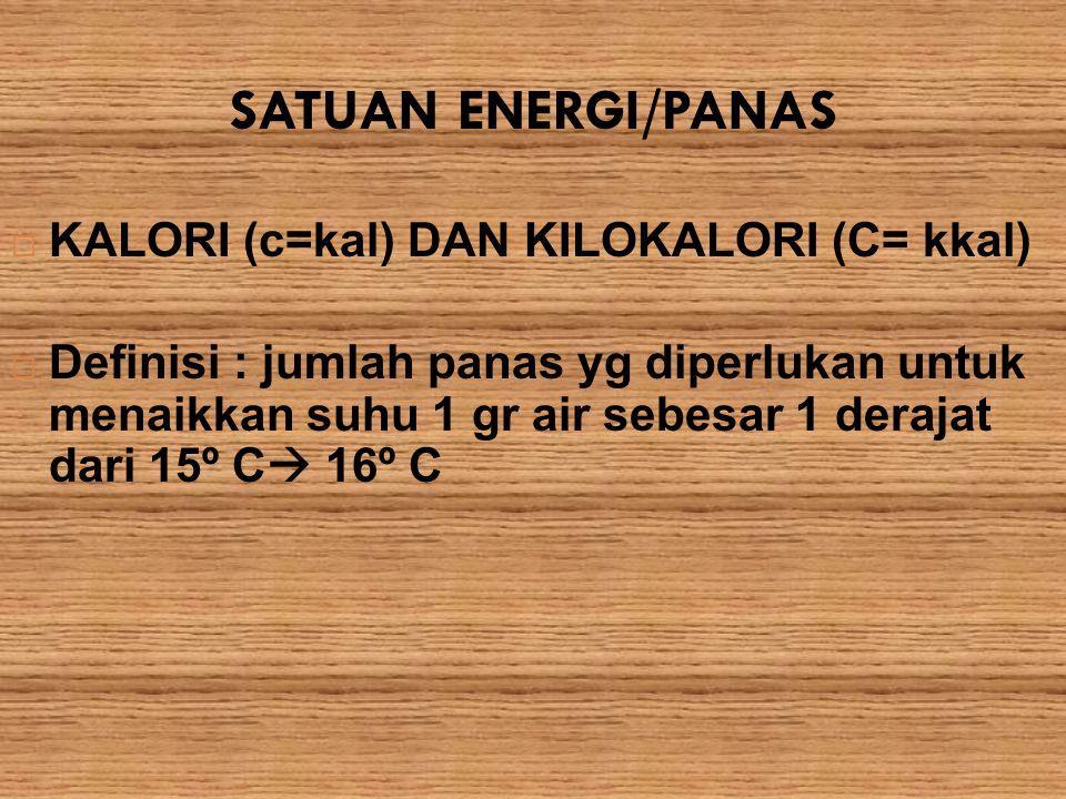 SATUAN ENERGI/PANAS  KALORI (c=kal) DAN KILOKALORI (C= kkal)  Definisi : jumlah panas yg diperlukan untuk menaikkan suhu 1 gr air sebesar 1 derajat
