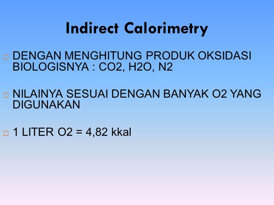 Indirect Calorimetry  DENGAN MENGHITUNG PRODUK OKSIDASI BIOLOGISNYA : CO2, H2O, N2  NILAINYA SESUAI DENGAN BANYAK O2 YANG DIGUNAKAN  1 LITER O2 = 4