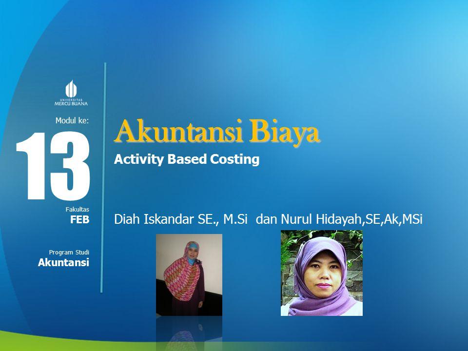 Modul ke: Fakultas Program Studi Akuntansi Biaya Activity Based Costing Diah Iskandar SE., M.Si dan Nurul Hidayah,SE,Ak,MSi 13 FEB Akuntansi