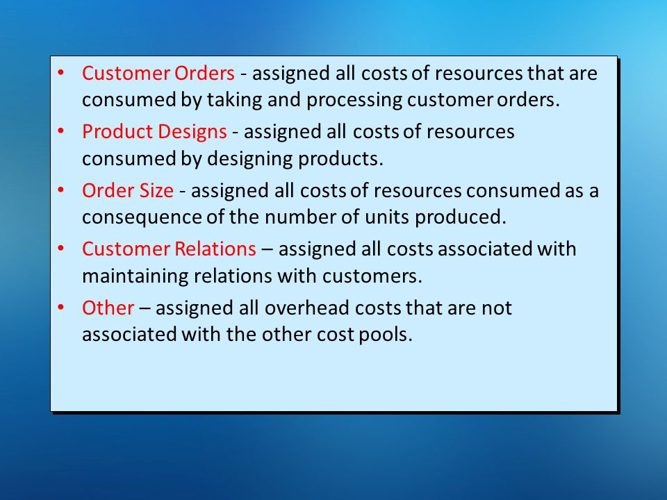 Customer Orders - assigned all costs of resources that are consumed by taking and processing customer orders. Product Designs - assigned all costs of