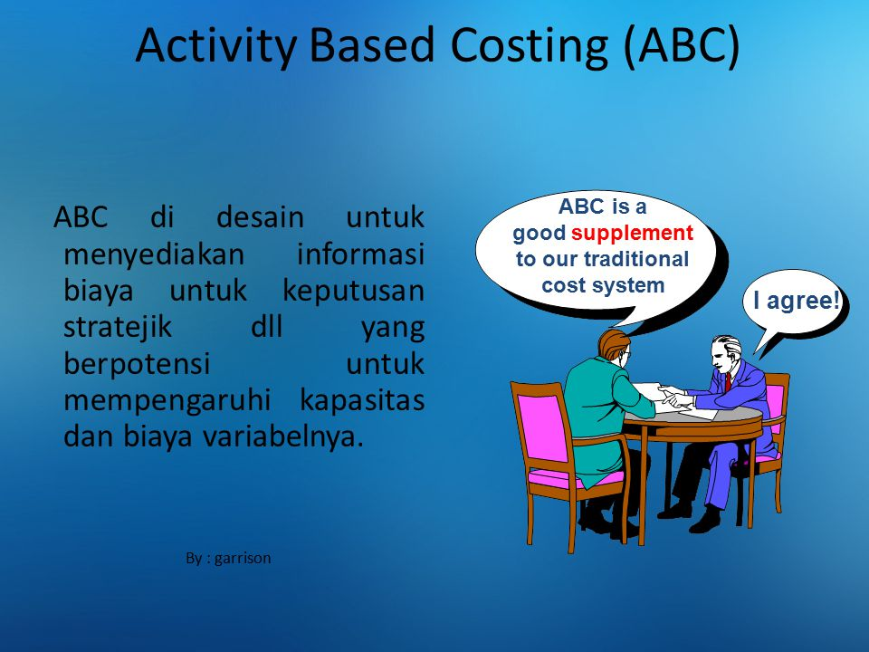 Activity Based Costing (ABC) ABC di desain untuk menyediakan informasi biaya untuk keputusan stratejik dll yang berpotensi untuk mempengaruhi kapasita