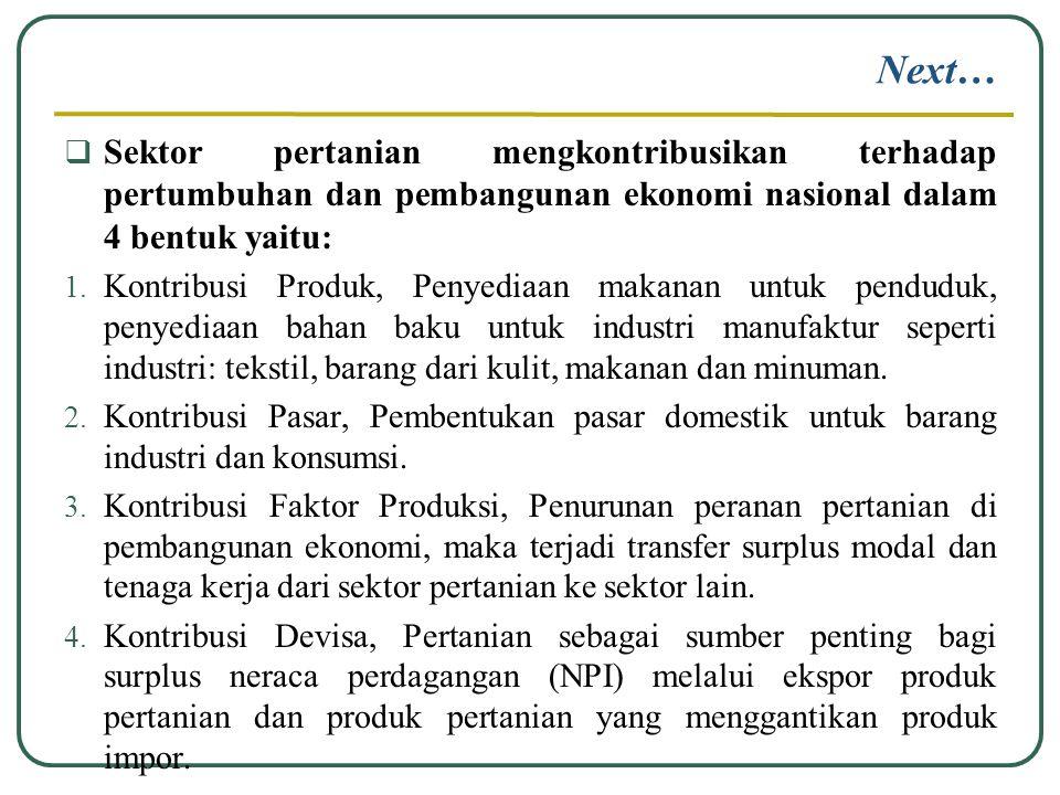 Next…  Sektor pertanian mengkontribusikan terhadap pertumbuhan dan pembangunan ekonomi nasional dalam 4 bentuk yaitu: 1. Kontribusi Produk, Penyediaa