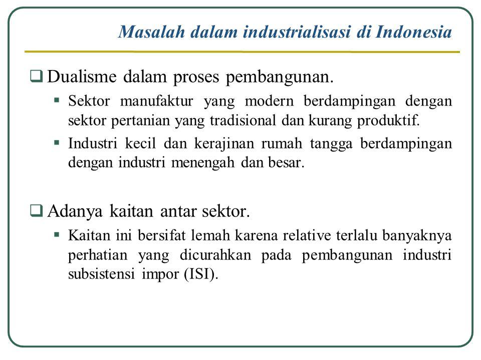 Masalah dalam industrialisasi di Indonesia  Dualisme dalam proses pembangunan.  Sektor manufaktur yang modern berdampingan dengan sektor pertanian y