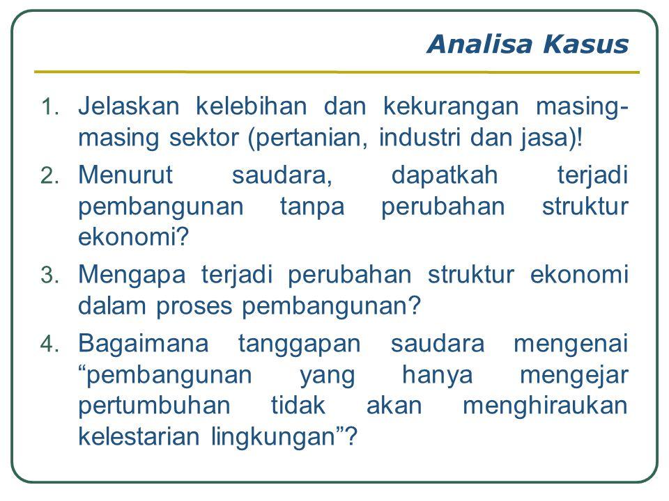 Analisa Kasus 1. Jelaskan kelebihan dan kekurangan masing- masing sektor (pertanian, industri dan jasa)! 2. Menurut saudara, dapatkah terjadi pembangu
