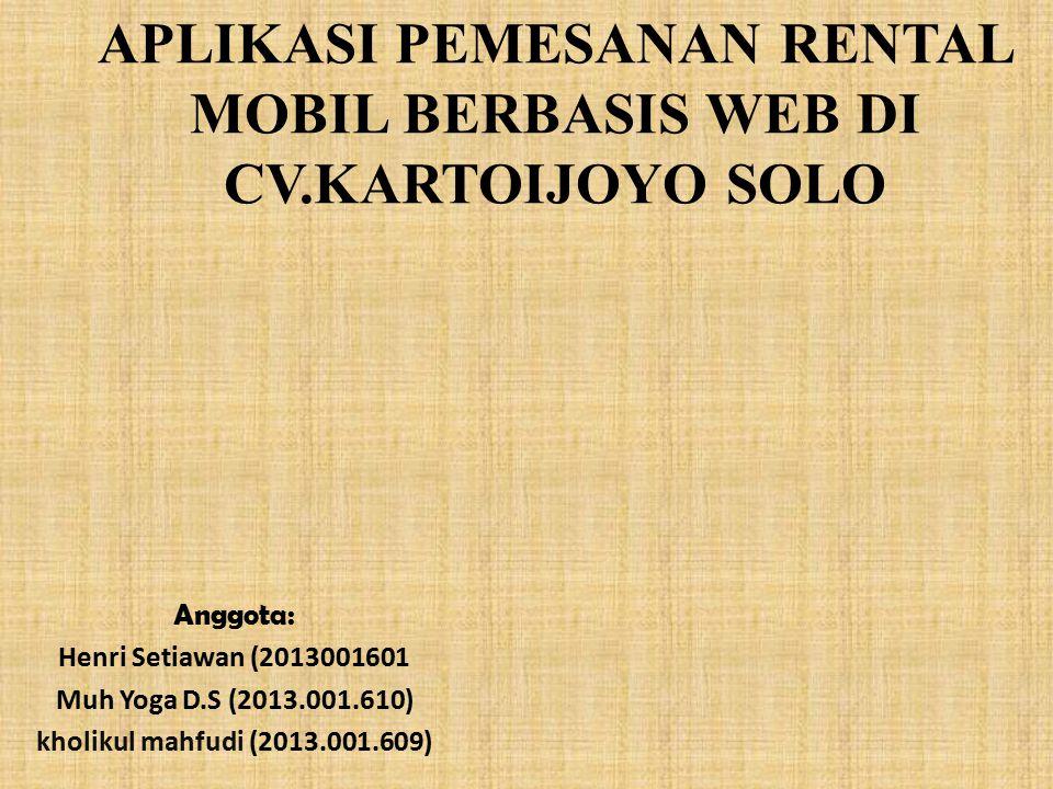 APLIKASI PEMESANAN RENTAL MOBIL BERBASIS WEB DI CV.KARTOIJOYO SOLO Anggota: Henri Setiawan (2013001601 Muh Yoga D.S (2013.001.610) kholikul mahfudi (2013.001.609)