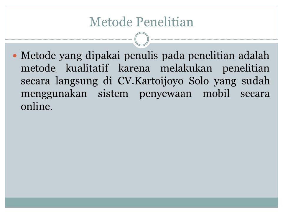 Metode Penelitian Metode yang dipakai penulis pada penelitian adalah metode kualitatif karena melakukan penelitian secara langsung di CV.Kartoijoyo Solo yang sudah menggunakan sistem penyewaan mobil secara online.