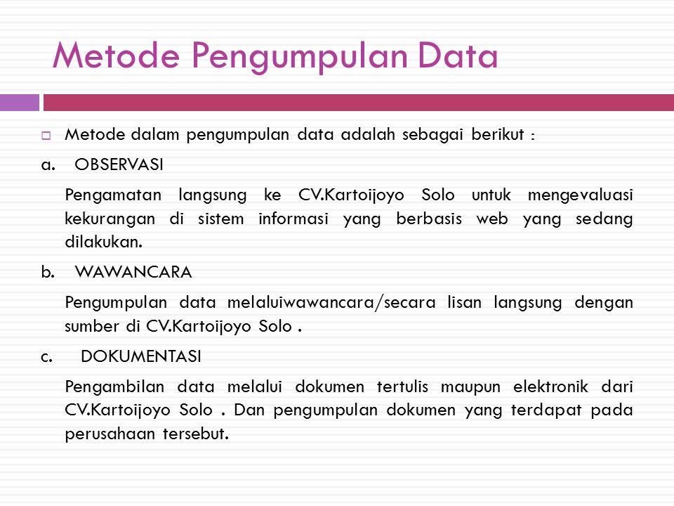 Metode Pengumpulan Data  Metode dalam pengumpulan data adalah sebagai berikut : a.OBSERVASI Pengamatan langsung ke CV.Kartoijoyo Solo untuk mengevaluasi kekurangan di sistem informasi yang berbasis web yang sedang dilakukan.