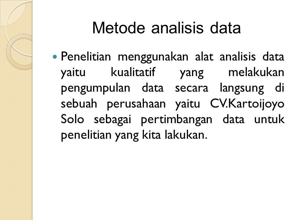 Metode analisis data Penelitian menggunakan alat analisis data yaitu kualitatif yang melakukan pengumpulan data secara langsung di sebuah perusahaan yaitu CV.Kartoijoyo Solo sebagai pertimbangan data untuk penelitian yang kita lakukan.
