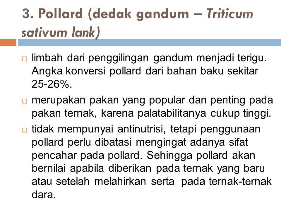 3. Pollard (dedak gandum – Triticum sativum lank)  limbah dari penggilingan gandum menjadi terigu. Angka konversi pollard dari bahan baku sekitar 25-