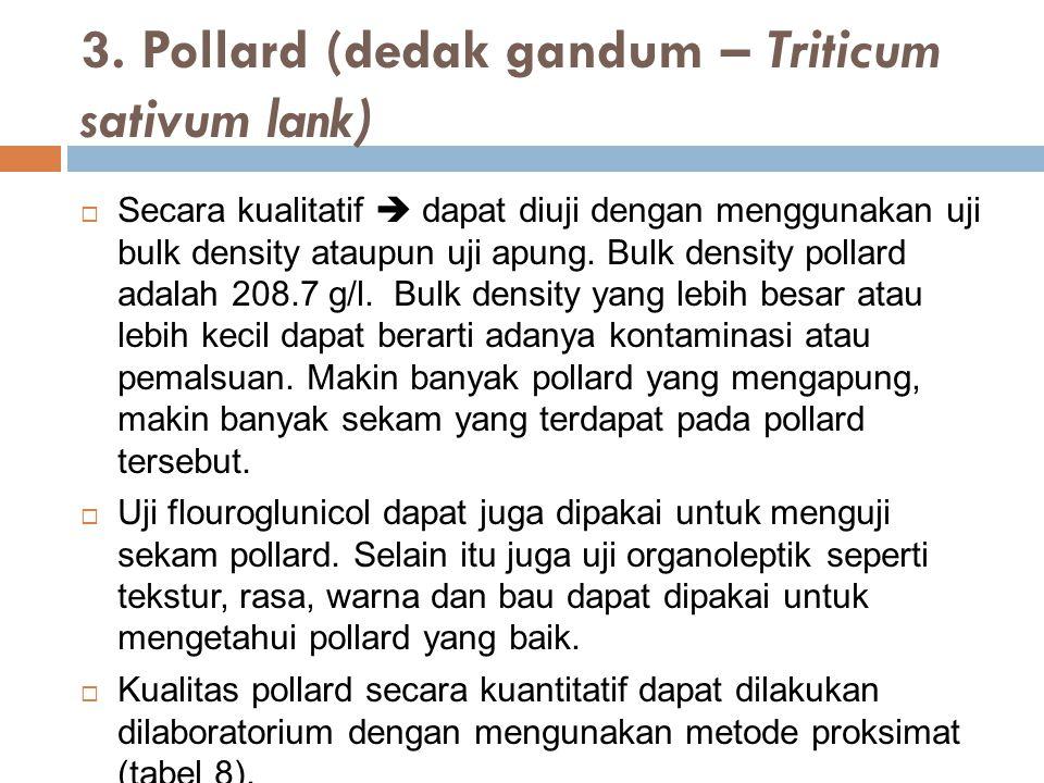 3. Pollard (dedak gandum – Triticum sativum lank)  Secara kualitatif  dapat diuji dengan menggunakan uji bulk density ataupun uji apung. Bulk densit