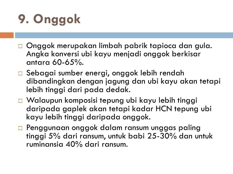 9. Onggok  Onggok merupakan limbah pabrik tapioca dan gula. Angka konversi ubi kayu menjadi onggok berkisar antara 60-65%.  Sebagai sumber energi, o