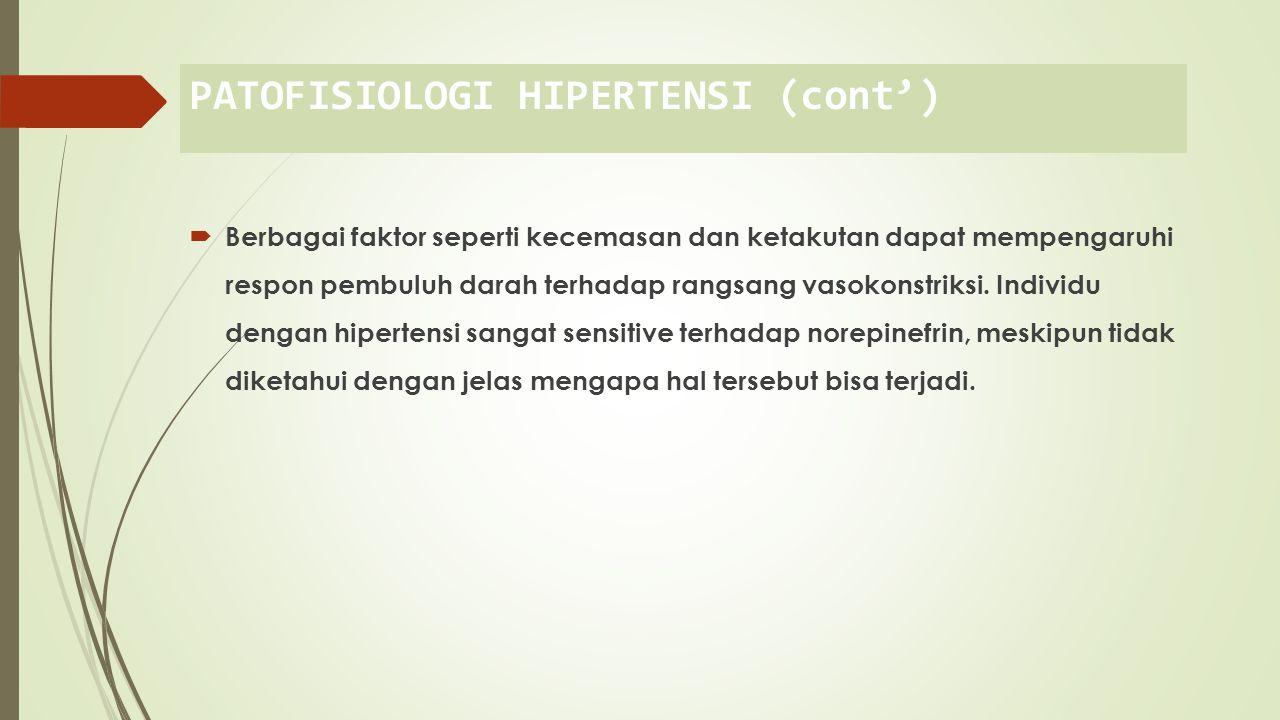 PATOFISIOLOGI HIPERTENSI (cont')  Berbagai faktor seperti kecemasan dan ketakutan dapat mempengaruhi respon pembuluh darah terhadap rangsang vasokonstriksi.