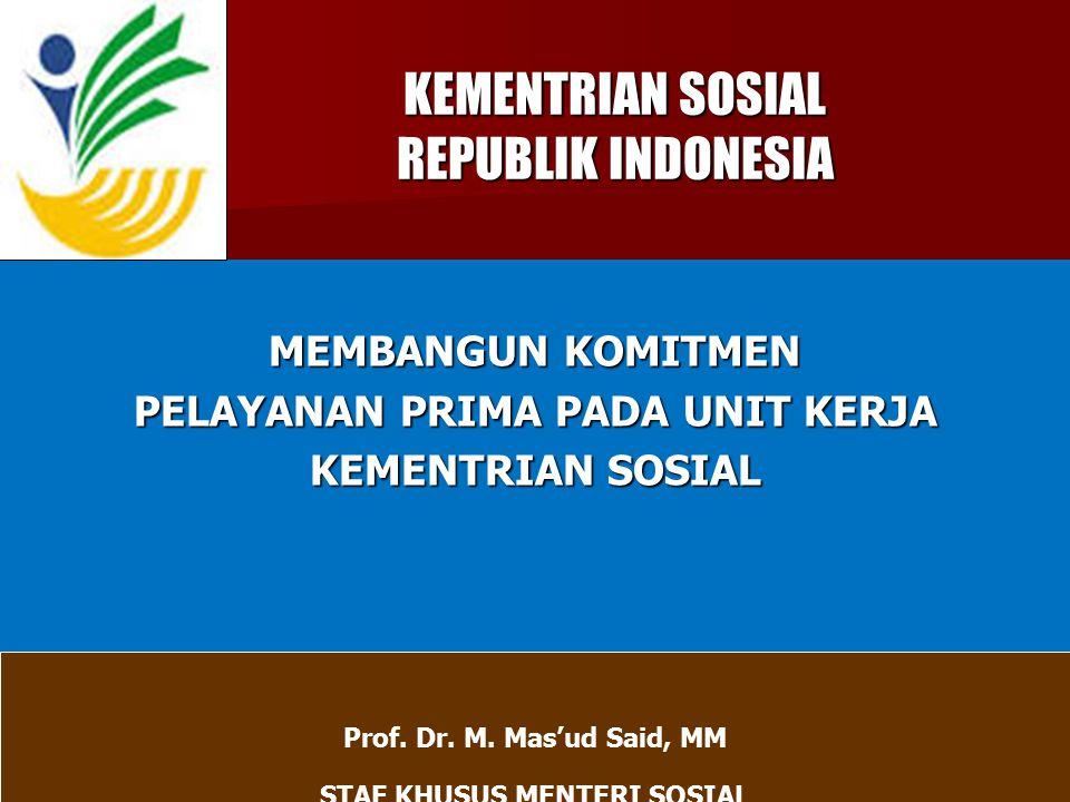 KEMENTRIAN SOSIAL REPUBLIK INDONESIA KEMENTRIAN SOSIAL REPUBLIK INDONESIA MEMBANGUN KOMITMEN PELAYANAN PRIMA PADA UNIT KERJA KEMENTRIAN SOSIAL Prof. D