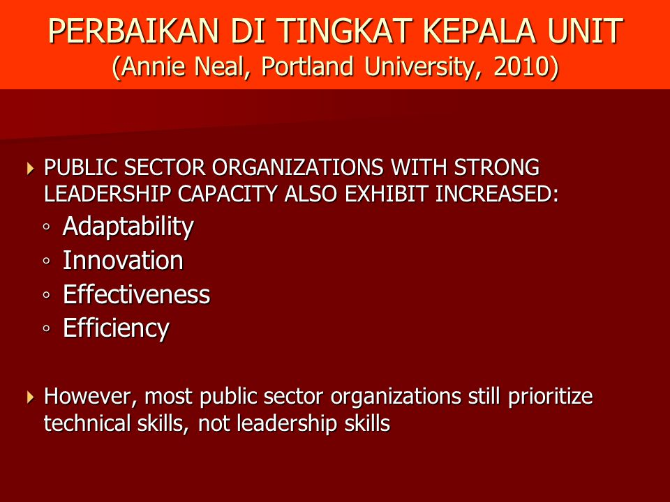 PERBAIKAN DI TINGKAT KEPALA UNIT (Annie Neal, Portland University, 2010)  PUBLIC SECTOR ORGANIZATIONS WITH STRONG LEADERSHIP CAPACITY ALSO EXHIBIT IN