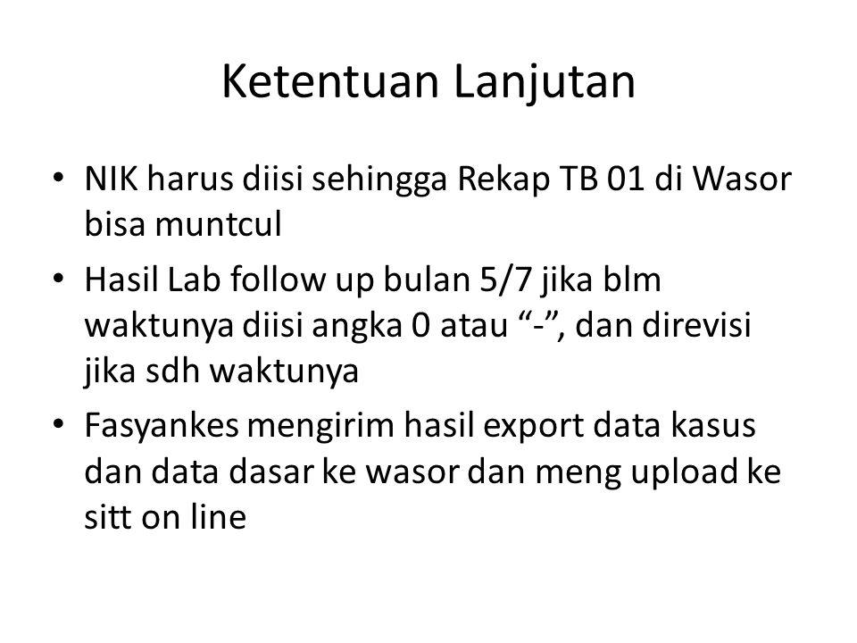 Ketentuan Lanjutan NIK harus diisi sehingga Rekap TB 01 di Wasor bisa muntcul Hasil Lab follow up bulan 5/7 jika blm waktunya diisi angka 0 atau - , dan direvisi jika sdh waktunya Fasyankes mengirim hasil export data kasus dan data dasar ke wasor dan meng upload ke sitt on line