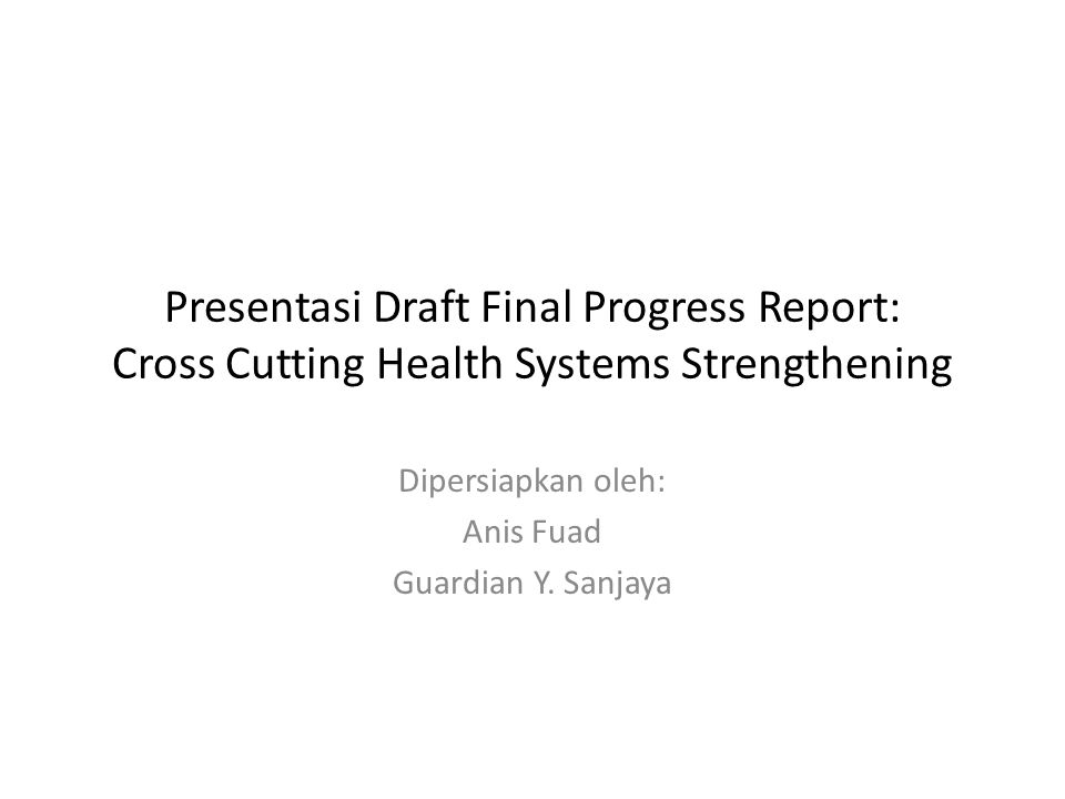 Presentasi Draft Final Progress Report: Cross Cutting Health Systems Strengthening Dipersiapkan oleh: Anis Fuad Guardian Y.