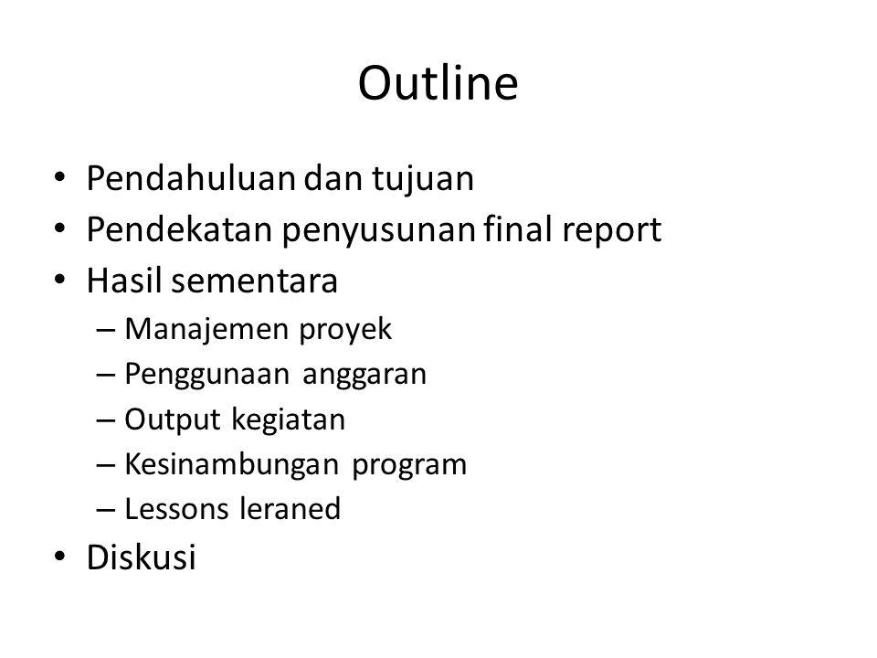 Outline Pendahuluan dan tujuan Pendekatan penyusunan final report Hasil sementara – Manajemen proyek – Penggunaan anggaran – Output kegiatan – Kesinam