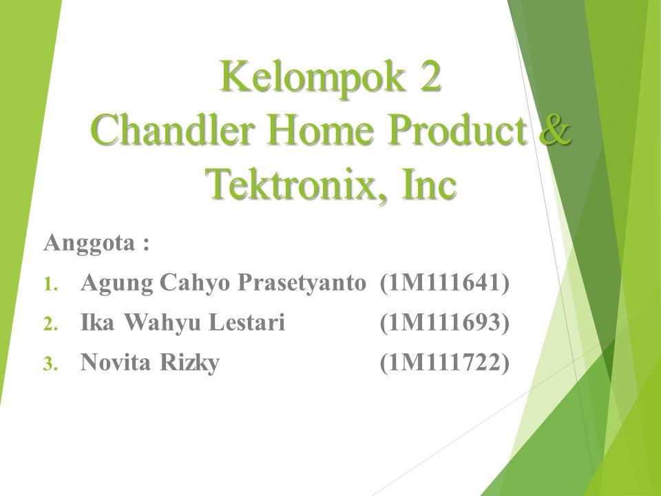 Kelompok 2 Chandler Home Product & Tektronix, Inc Anggota : 1.