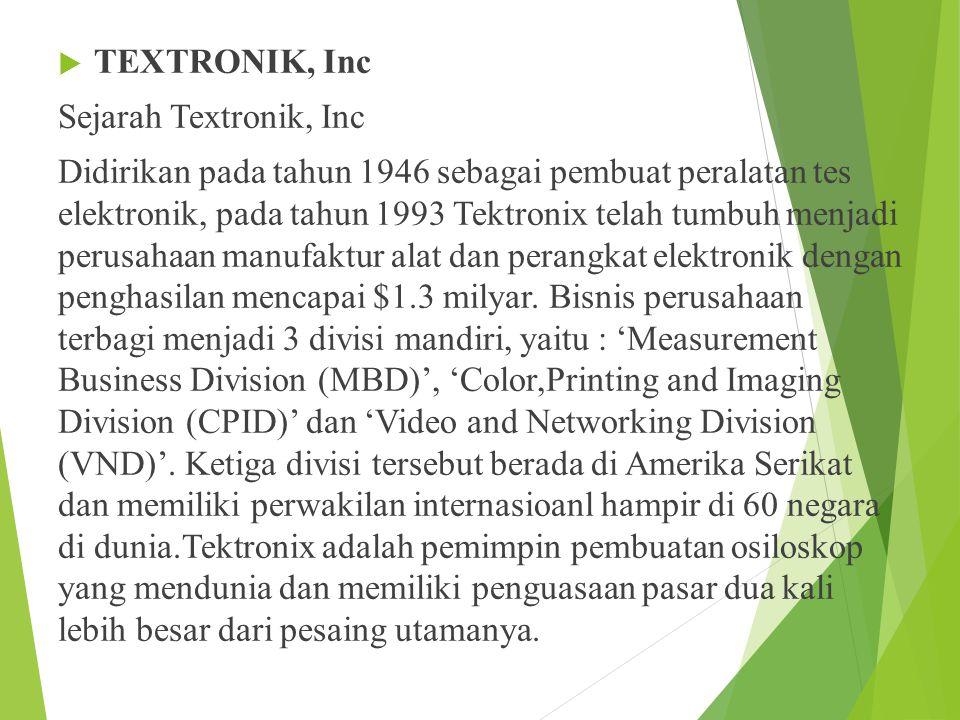  TEXTRONIK, Inc Sejarah Textronik, Inc Didirikan pada tahun 1946 sebagai pembuat peralatan tes elektronik, pada tahun 1993 Tektronix telah tumbuh menjadi perusahaan manufaktur alat dan perangkat elektronik dengan penghasilan mencapai $1.3 milyar.