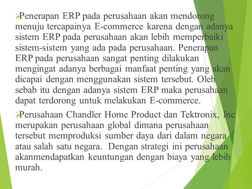  Penerapan ERP pada perusahaan akan mendorong menuju tercapainya E-commerce karena dengan adanya sistem ERP pada perusahaan akan lebih memperbaiki sistem-sistem yang ada pada perusahaan.