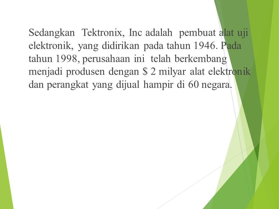 Sedangkan Tektronix, Inc adalah pembuat alat uji elektronik, yang didirikan pada tahun 1946.