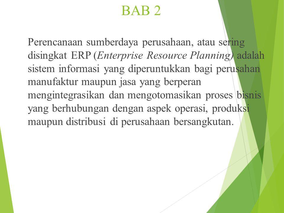 BAB 2 Perencanaan sumberdaya perusahaan, atau sering disingkat ERP (Enterprise Resource Planning) adalah sistem informasi yang diperuntukkan bagi perusahan manufaktur maupun jasa yang berperan mengintegrasikan dan mengotomasikan proses bisnis yang berhubungan dengan aspek operasi, produksi maupun distribusi di perusahaan bersangkutan.
