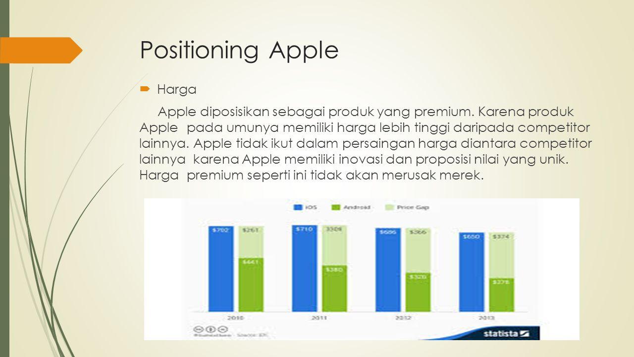 Positioning Apple  Harga Apple diposisikan sebagai produk yang premium. Karena produk Apple pada umunya memiliki harga lebih tinggi daripada competit