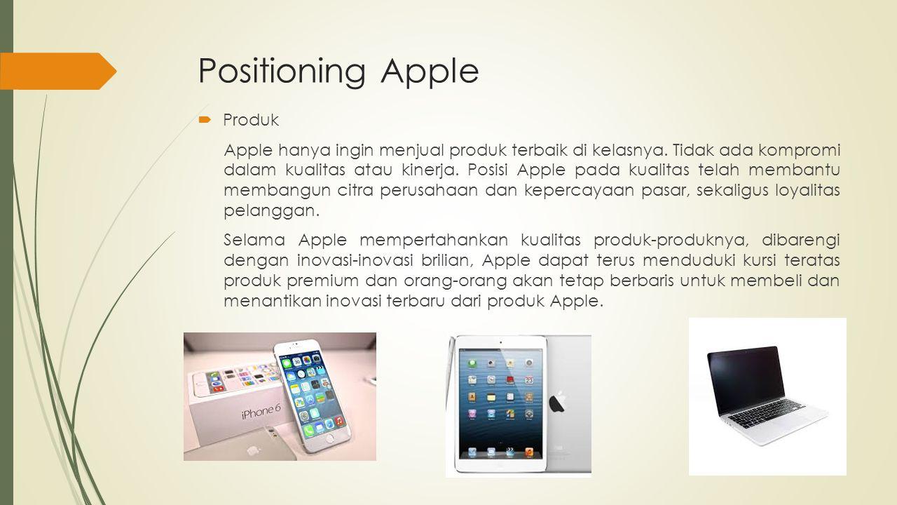Positioning Apple  Produk Apple hanya ingin menjual produk terbaik di kelasnya. Tidak ada kompromi dalam kualitas atau kinerja. Posisi Apple pada kua