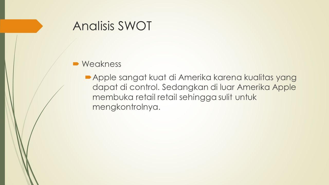 Analisis SWOT  Weakness  Apple sangat kuat di Amerika karena kualitas yang dapat di control. Sedangkan di luar Amerika Apple membuka retail retail s