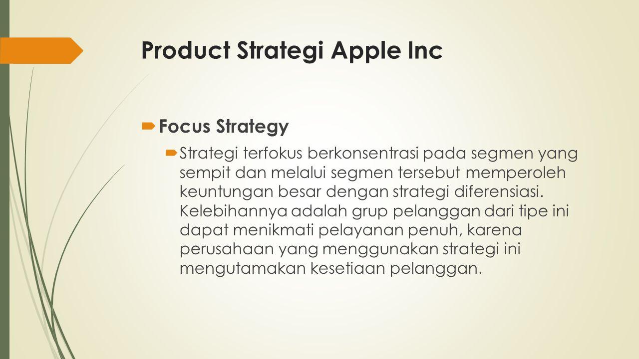 Product Strategi Apple Inc  Focus Strategy  Strategi terfokus berkonsentrasi pada segmen yang sempit dan melalui segmen tersebut memperoleh keuntung