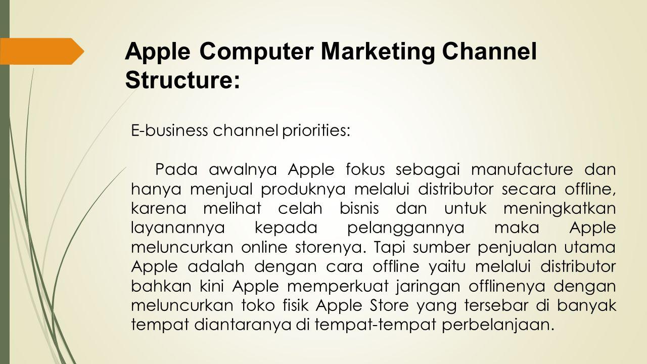 Apple Computer Marketing Channel Structure: E-business channel priorities: Pada awalnya Apple fokus sebagai manufacture dan hanya menjual produknya me